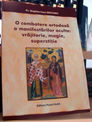 """A aparut cartea """"O combatere ortodoxă a manifestarilor oculte: vrăjirorie,magie,superstiţie"""""""